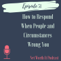 Artwork for Episode 51:  How to Respond When People and Circumstances Wrong You