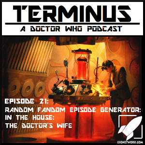Terminus Podcast -- Episode 21 – Random Fandom Episode Generator: The Doctor's Wife: In the House