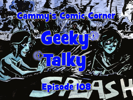 Cammy's Comic Corner - Geeky Talky - Episode 108