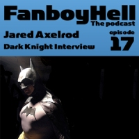 FanboyHell Episode 17:Jared Axelrod Dark Knight Interveiw