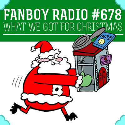 Fanboy Radio #678 - What We Got For Christmas