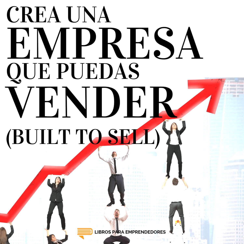 #099 - Crea una Empresa que Puedas Vender (Built to Sell) - Un Resumen de Libros para Emprendedores