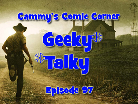 Cammy's Comic Corner - Geeky Talky - Episode 97