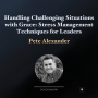 Artwork for Handling Challenging Situations with Grace: Stress Management Techniques for Leaders with Pete Alexander