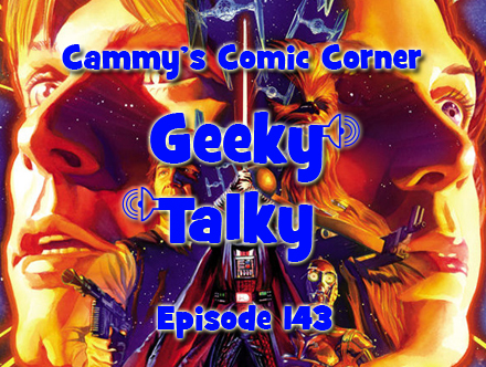 Cammy's Comic Corner - Geeky Talky - Episode 143