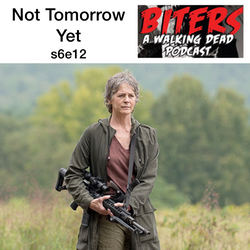 s6e12 Not Tomorrow Yet - Biters: The Walking Dead Podcast