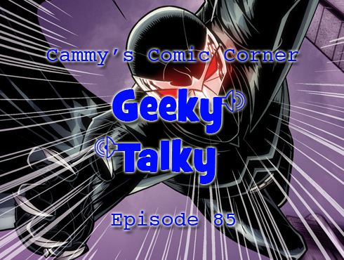 Cammy's Comic Corner - Geeky Talky - Episode 85