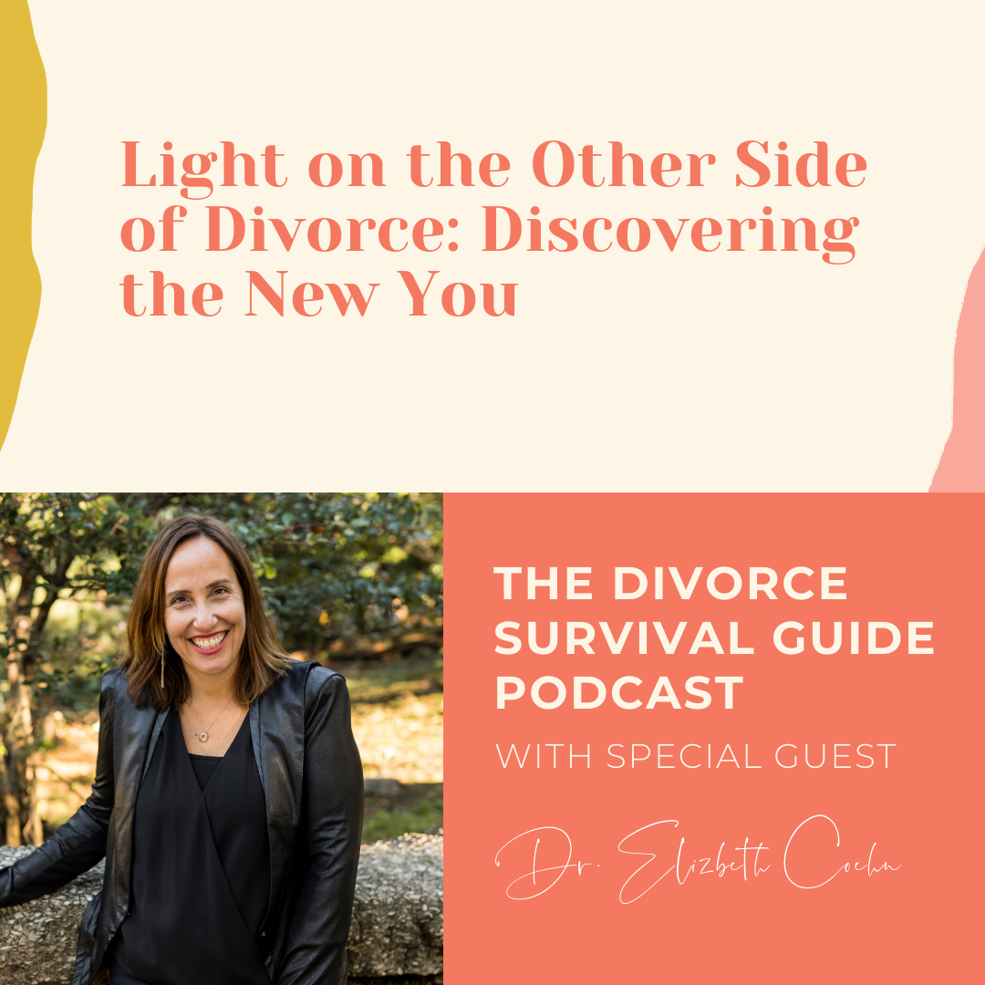 The Divorce Survival Guide Podcast - Light on the Other Side of Divorce: Discovering the New You, with Dr. Elizabeth Cohen