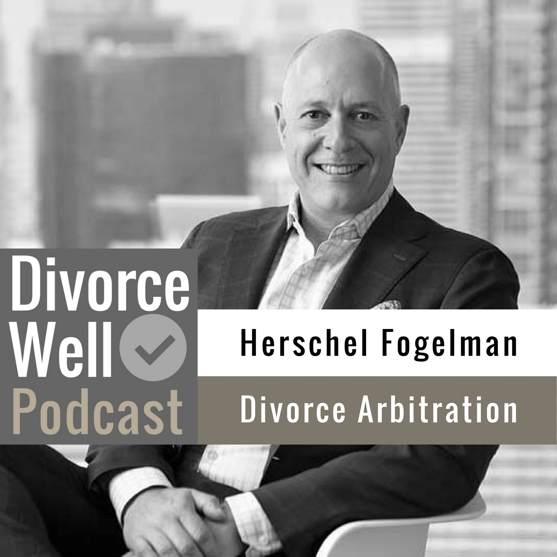 The Divorce Well Podcast - 17 - Divorce Arbitration, with Herschel Fogelman