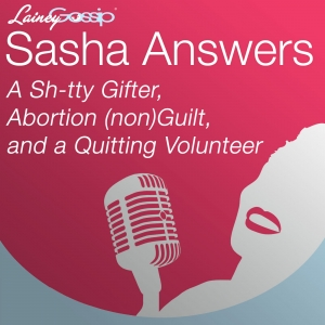 Sasha Answers: A Sh-tty Gifter, Abortion (non)Guilt, and a Quitting Volunteer