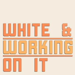White & Working On It