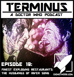 Terminus Podcast -- Episode 19 – Finest Exploding Restaurants: The Husbands of River Song