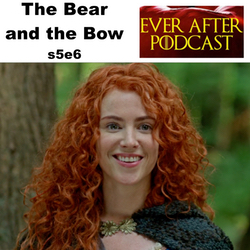 s5e6 The Bear and the Bow  - Ever After: The Once Upon a Time Podcast