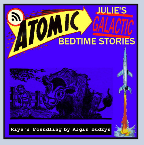 Atomic Julie's Galactic Bedtime Stories #17 - Riya's Foundling by Algis Budrys