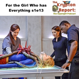 For the Girl Who Has Everything s1e13 - Kyrpton Report: The Supergirl Podcast