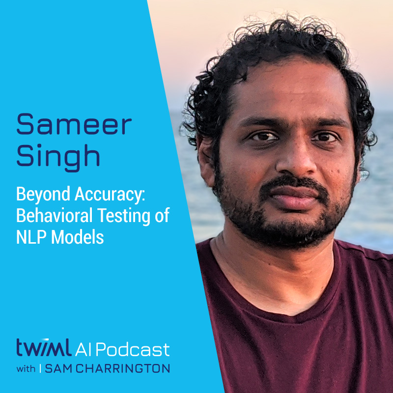 Beyond Accuracy: Behavioral Testing of NLP Models with Sameer Singh - #406