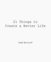 Todd Bottorff's 21 Things To Create A Better Life.