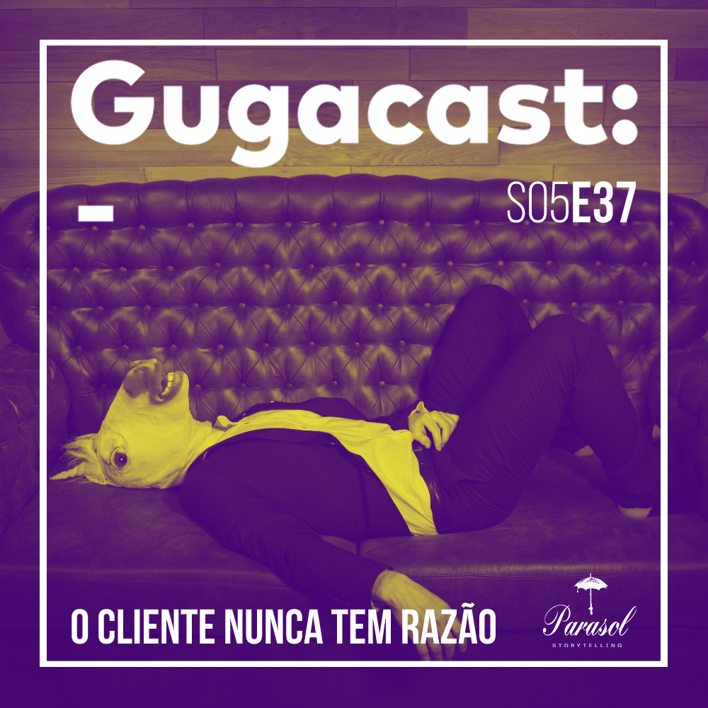 O Cliente Nunca Tem Razão - Gugacast - S05E37