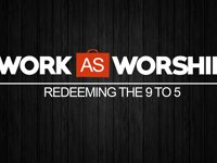 Work as Worship: Week 7, May 31, 2015