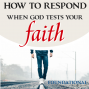 Artwork for How to Respond When God Tests Your Faith