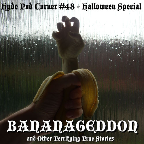 Hyde Pod Corner #48 - Halloween Special - Bananageddon and Other Terrifying True Stories