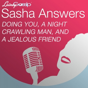 Sasha Answers: Doing You, a Night Crawling Man, and a Jealous Friend