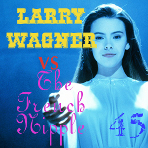 Pharos Project 45: Larry Wagner vs The French Nipple