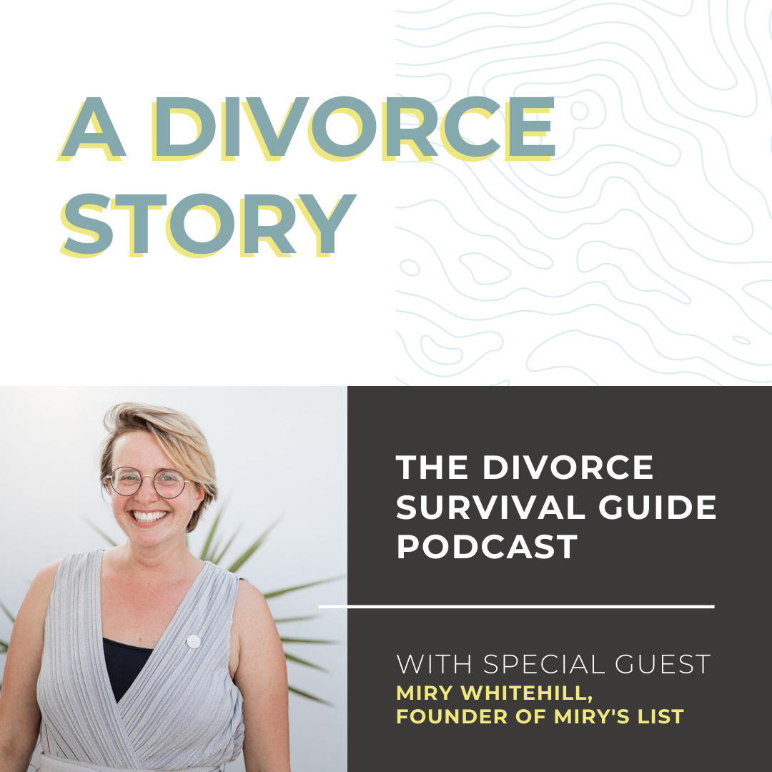 The Divorce Survival Guide Podcast - A Divorce Story with Miry Whitehill, founder of Miry's List