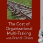 Artwork for The Cost of Organizational Multi-Tasking with Brandi Olson