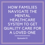 Artwork for How Families Navigate The Mental Healthcare System to Get Quality Care for a Loved One [Episode 1]
