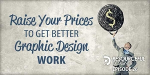 Raise Your Prices To Get Better Graphic Design Work - RD026