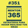 Artwork for MENTOR365 #351:Estrategia para hacer realidad tus ideas