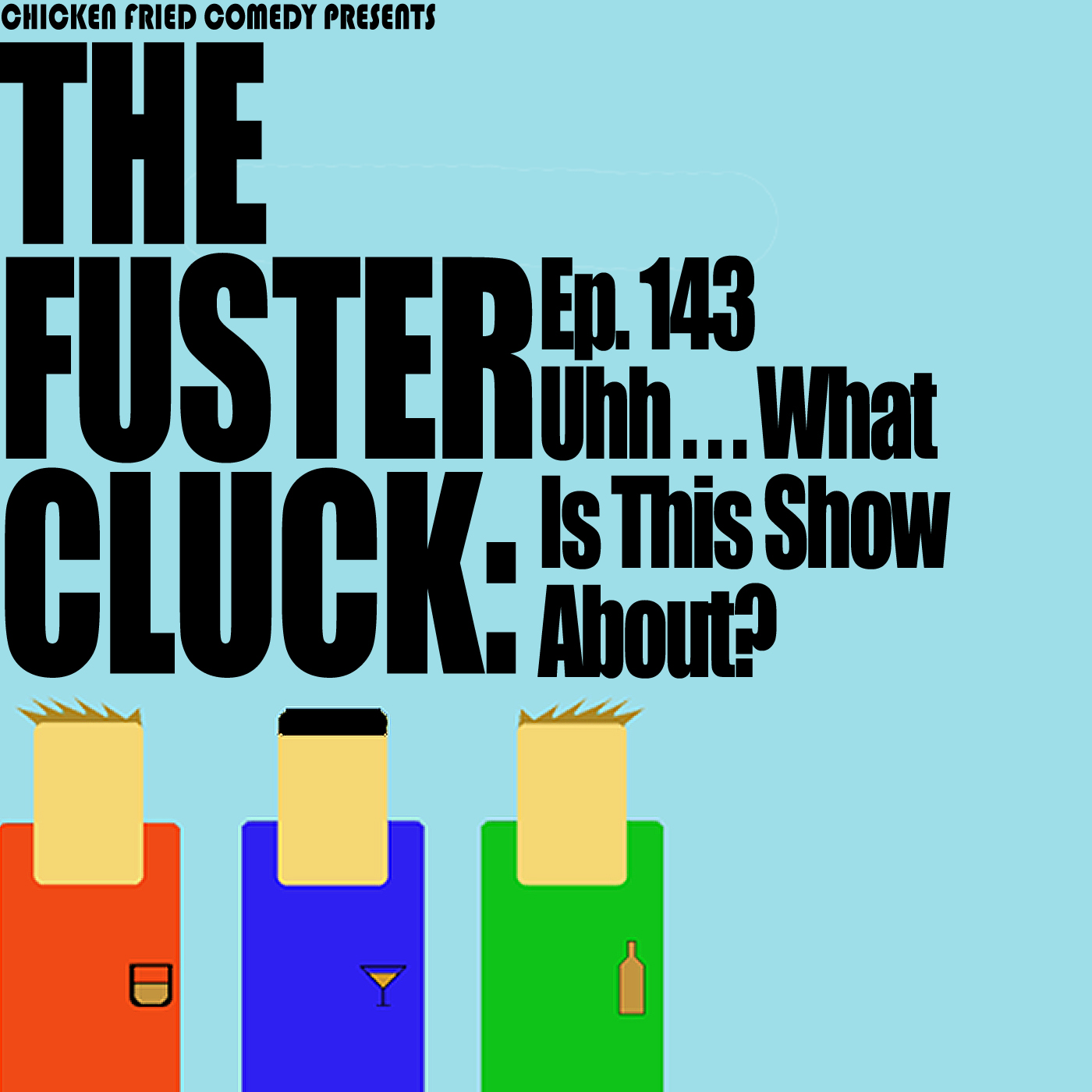 The Fustercluck Ep 143: Uhh.... What is this show about?