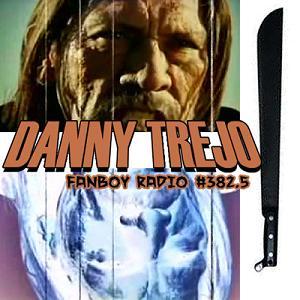 Fanboy Radio #382.5 - Danny Trejo