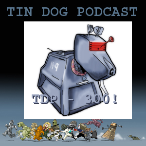 TDP 300: Tin Dog Podcast Show 300!