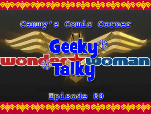 Cammy's Comic Corner - Geeky Talky - Episode 89