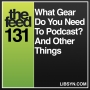 Artwork for 131 What Gear Do You Need To Podcast? And Other Things