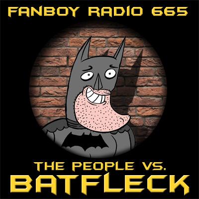 Fanboy Radio #665 - Batfleck Cometh