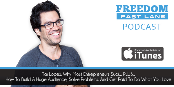 Tai Lopez: Why Most Entrepreneurs Suck... PLUS... How To Build A Huge Audience, Solve Problems, And Get Paid To Do What You Love