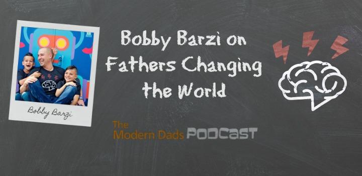 #91: Bobby Barzi on Fathers Changing the World