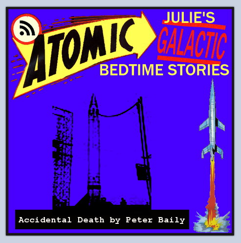 Atomic Julie's Galactic Bedtime Stories #10 - Accidental Death by Peter Baily