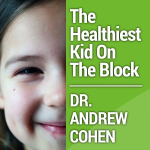 The Healthiest Kid On The Block with Dr. Andrew Cohen