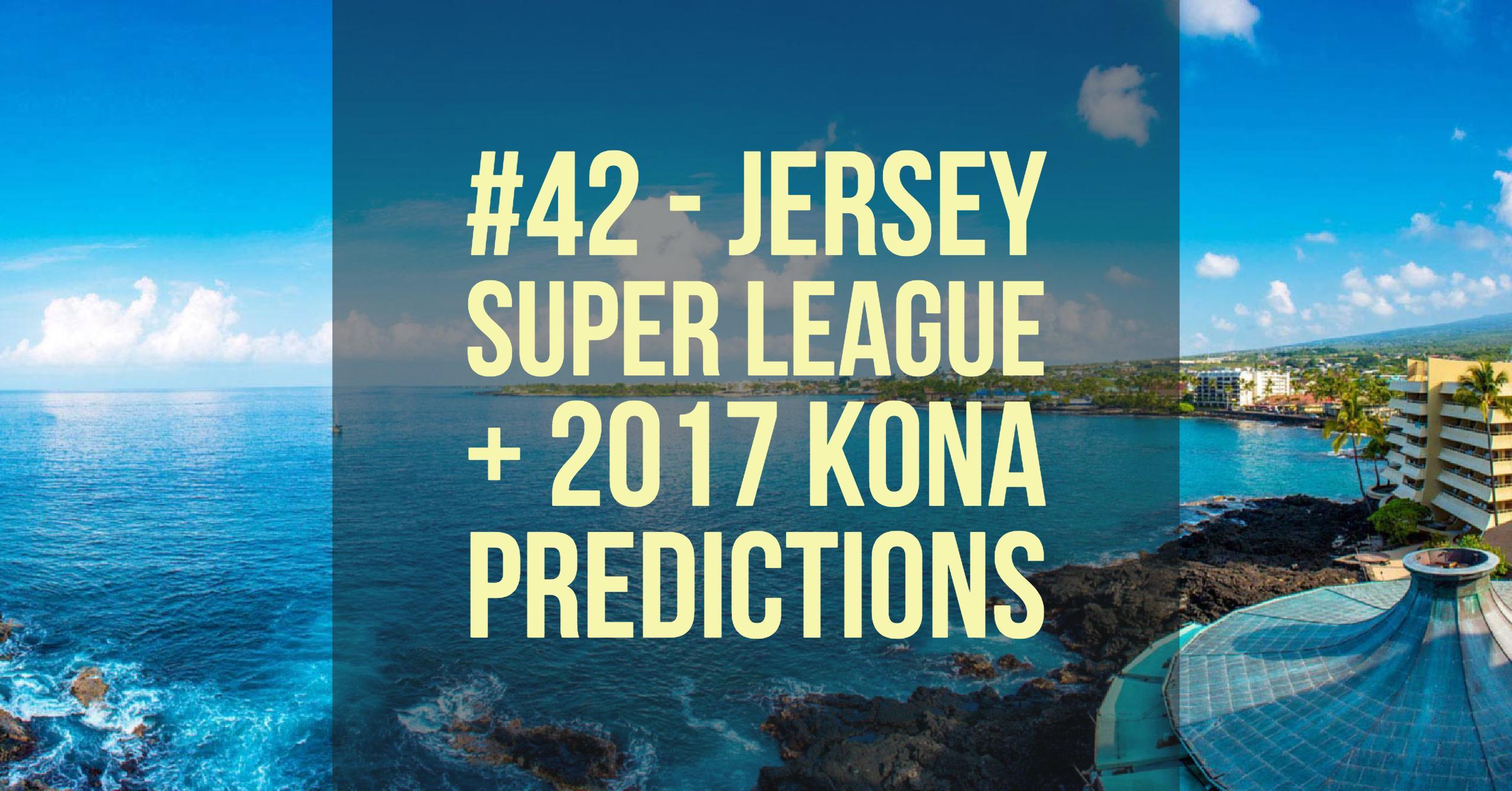 #42 - Jersey Super League + 2017 Kona Predictions