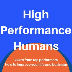 High Performance Humans: Improve your business and life by learning from top performers