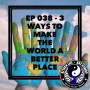 Artwork for Ep 038 - 3 Ways To Make The World A Better Place
