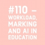 Artwork for #110 - Workload, Marking and AI in Education