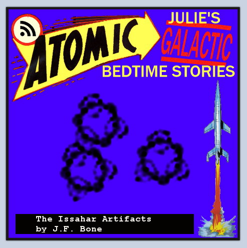 Atomic Julie's Galactic Bedtime Stories #8  - The Issahar Artifacts By J.F. Bone