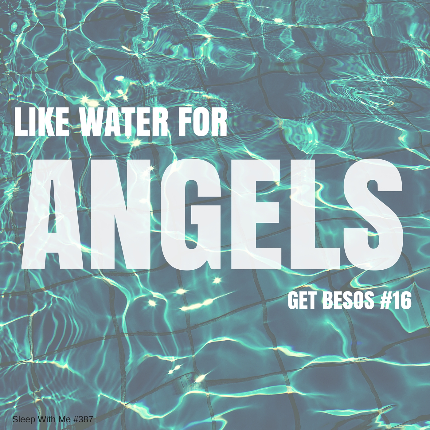 Like Water For Angels | Get Besos #16 | Sleep With Me #387