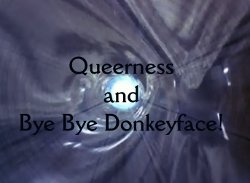 Queerness and Bye Bye Donkeyface!