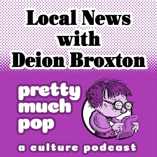 Pretty Much Pop #44: Local News w/ Deion Broxton